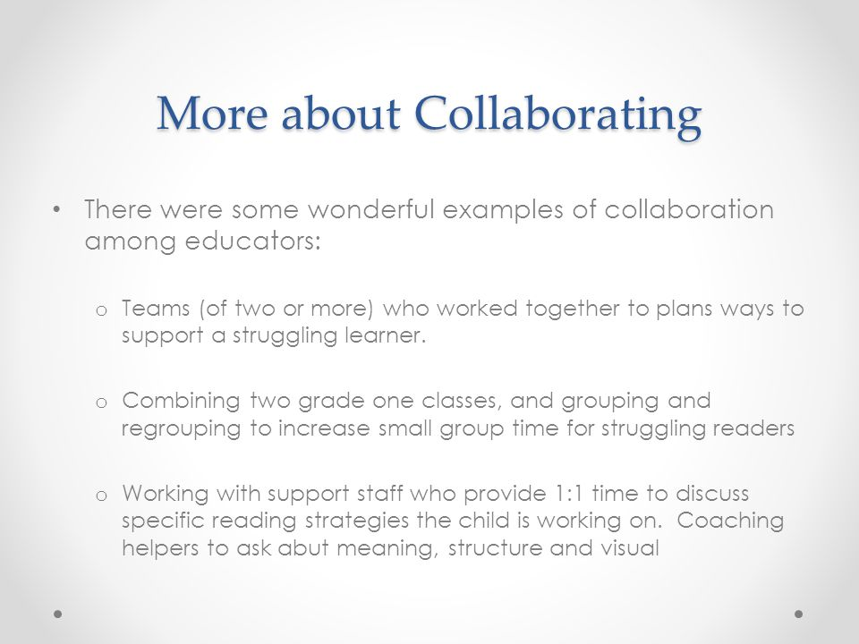 More about Collaborating There were some wonderful examples of collaboration among educators: o Teams (of two or more) who worked together to plans ways to support a struggling learner.