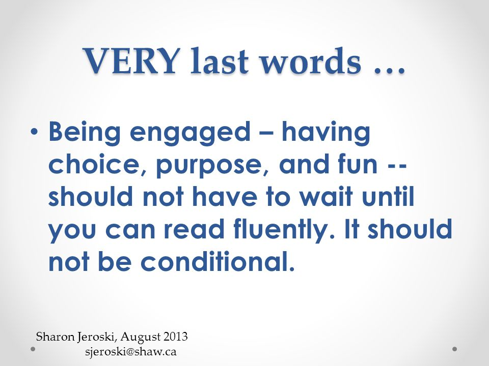 VERY last words … Being engaged – having choice, purpose, and fun -- should not have to wait until you can read fluently.