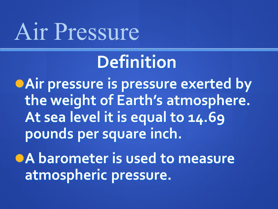 Definition Air pressure is pressure exerted by the weight of Earth's atmosphere.