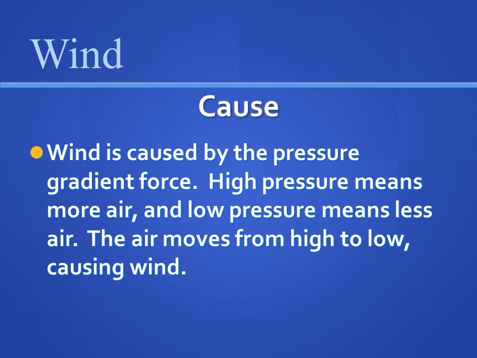 Cause Wind is caused by the pressure gradient force.