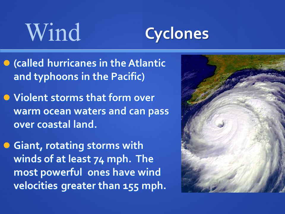 Cyclones (called hurricanes in the Atlantic and typhoons in the Pacific) (called hurricanes in the Atlantic and typhoons in the Pacific) Violent storms that form over warm ocean waters and can pass over coastal land.