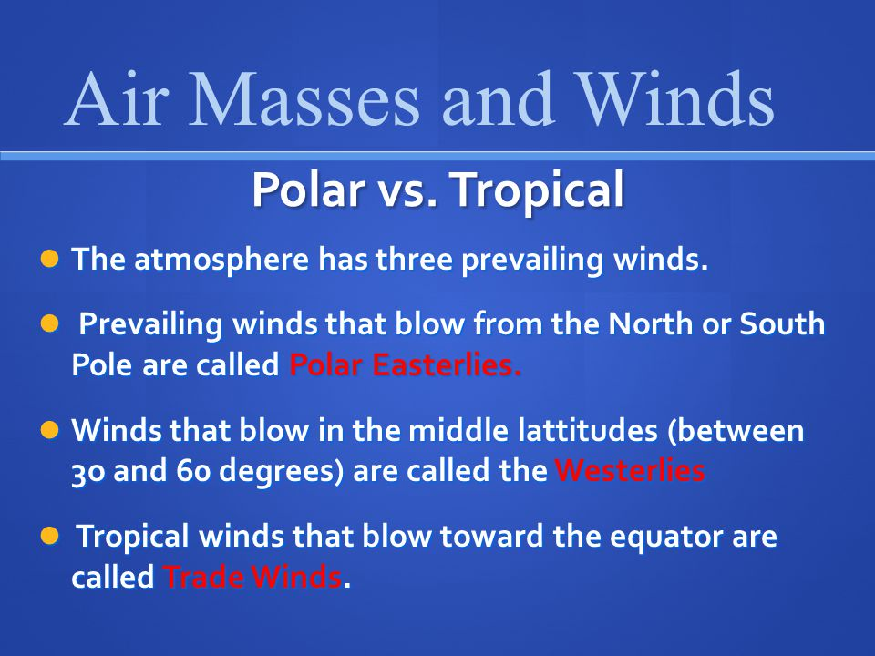 Polar vs.Tropical The atmosphere has three prevailing winds.