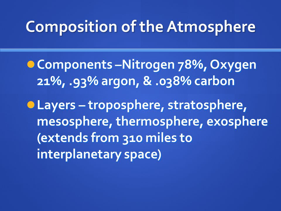 Composition of the Atmosphere Components –Nitrogen 78%, Oxygen 21%,.93% argon, &.038% carbon Components –Nitrogen 78%, Oxygen 21%,.93% argon, &.038% carbon Layers – troposphere, stratosphere, mesosphere, thermosphere, exosphere (extends from 310 miles to interplanetary space) Layers – troposphere, stratosphere, mesosphere, thermosphere, exosphere (extends from 310 miles to interplanetary space)