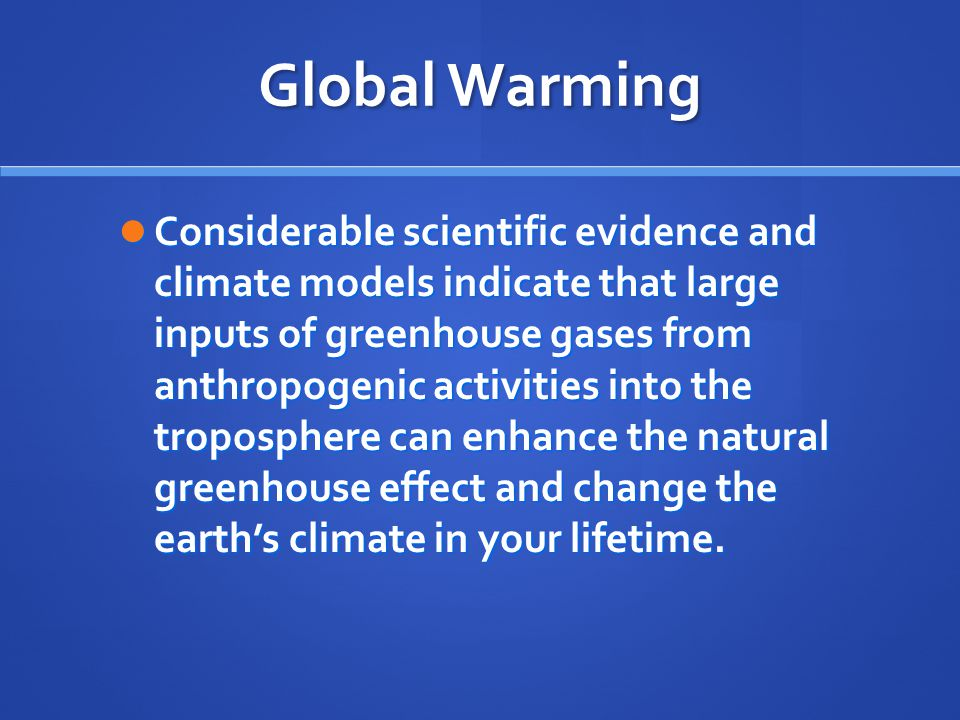 Global Warming Considerable scientific evidence and climate models indicate that large inputs of greenhouse gases from anthropogenic activities into the troposphere can enhance the natural greenhouse effect and change the earth's climate in your lifetime.