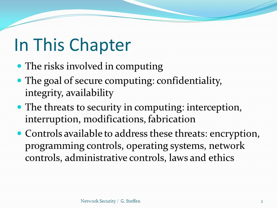 In This Chapter The risks involved in computing The goal of secure computing: confidentiality, integrity, availability The threats to security in comp