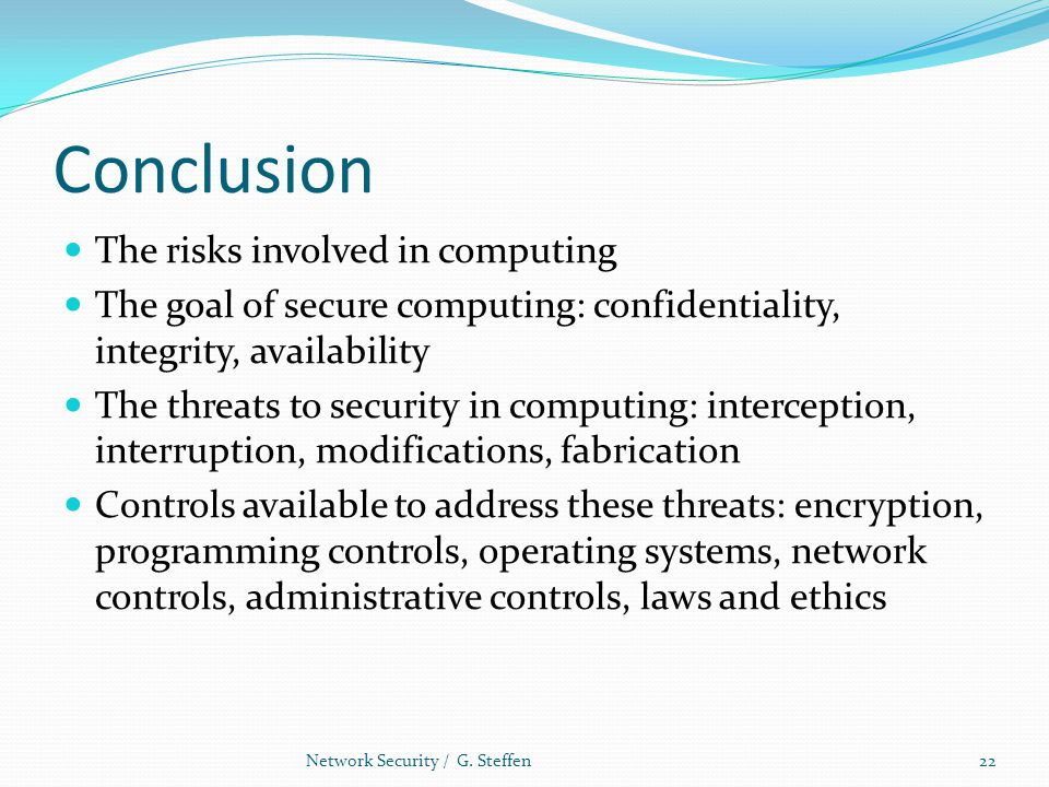 Conclusion The risks involved in computing The goal of secure computing: confidentiality, integrity, availability The threats to security in computing