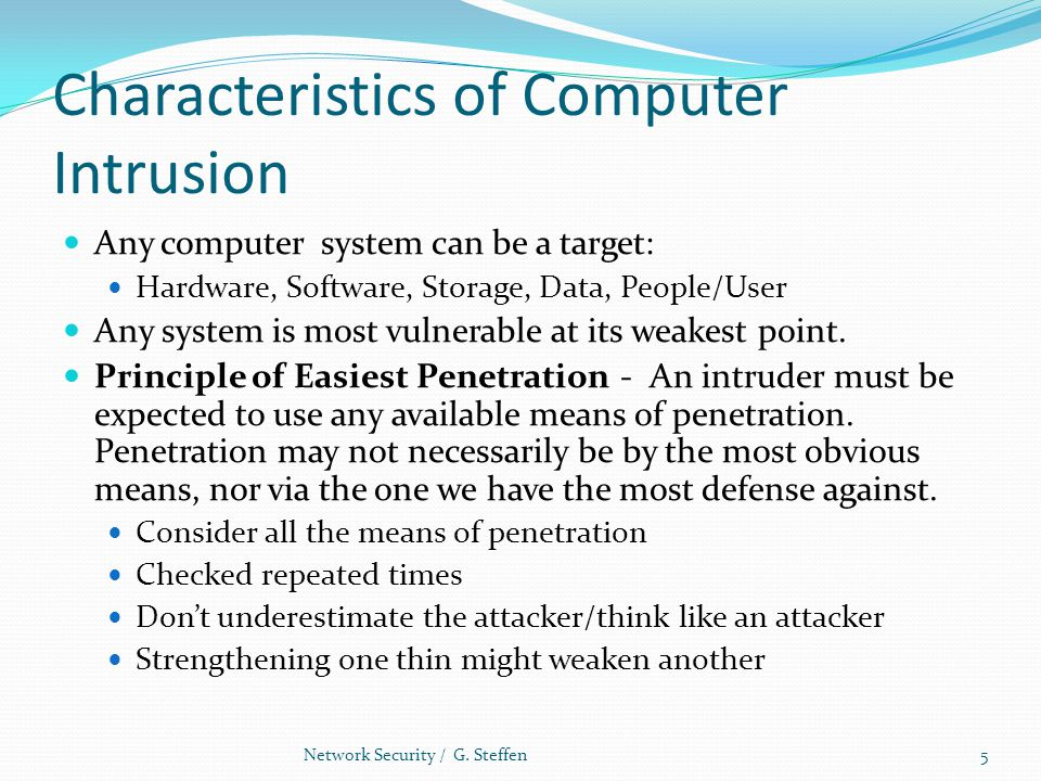 Characteristics of Computer Intrusion Any computer system can be a target: Hardware, Software, Storage, Data, People/User Any system is most vulnerabl