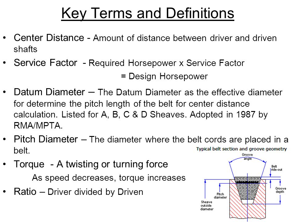 Key Terms and Definitions Center Distance - Amount of distance between driver and driven shafts Service Factor - Required Horsepower x Service Factor = Design Horsepower Datum Diameter – The Datum Diameter as the effective diameter for determine the pitch length of the belt for center distance calculation.