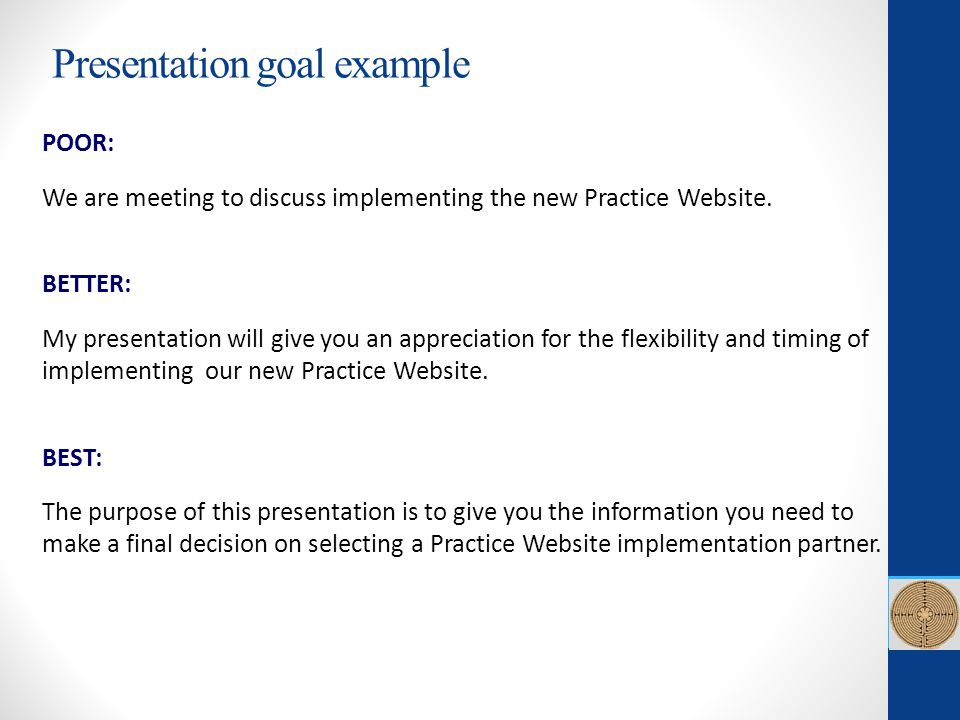 POOR: We are meeting to discuss implementing the new Practice Website. BETTER: My presentation will give you an appreciation for the flexibility and t
