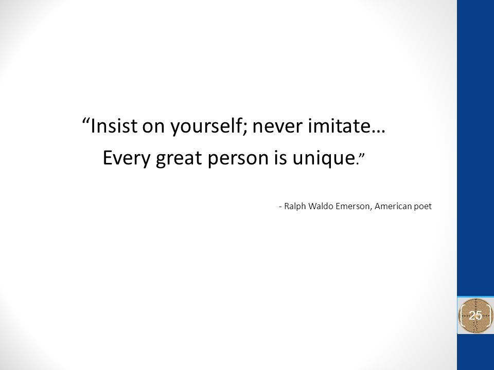 Insist on yourself; never imitate… Every great person is unique. - Ralph Waldo Emerson, American poet 25
