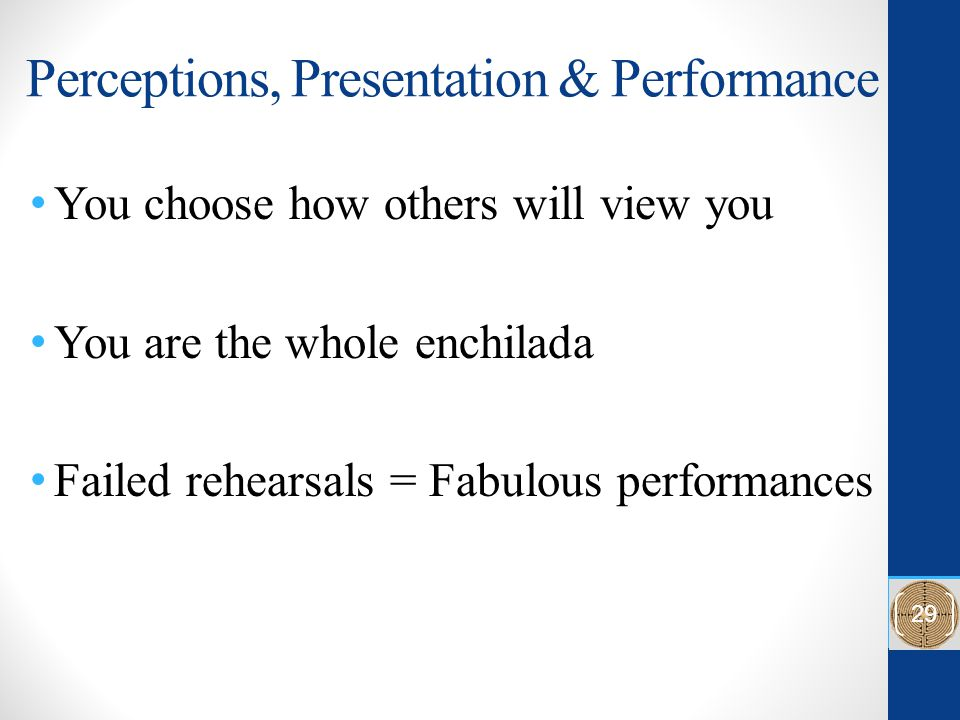 Perceptions, Presentation & Performance You choose how others will view you You are the whole enchilada Failed rehearsals = Fabulous performances 29