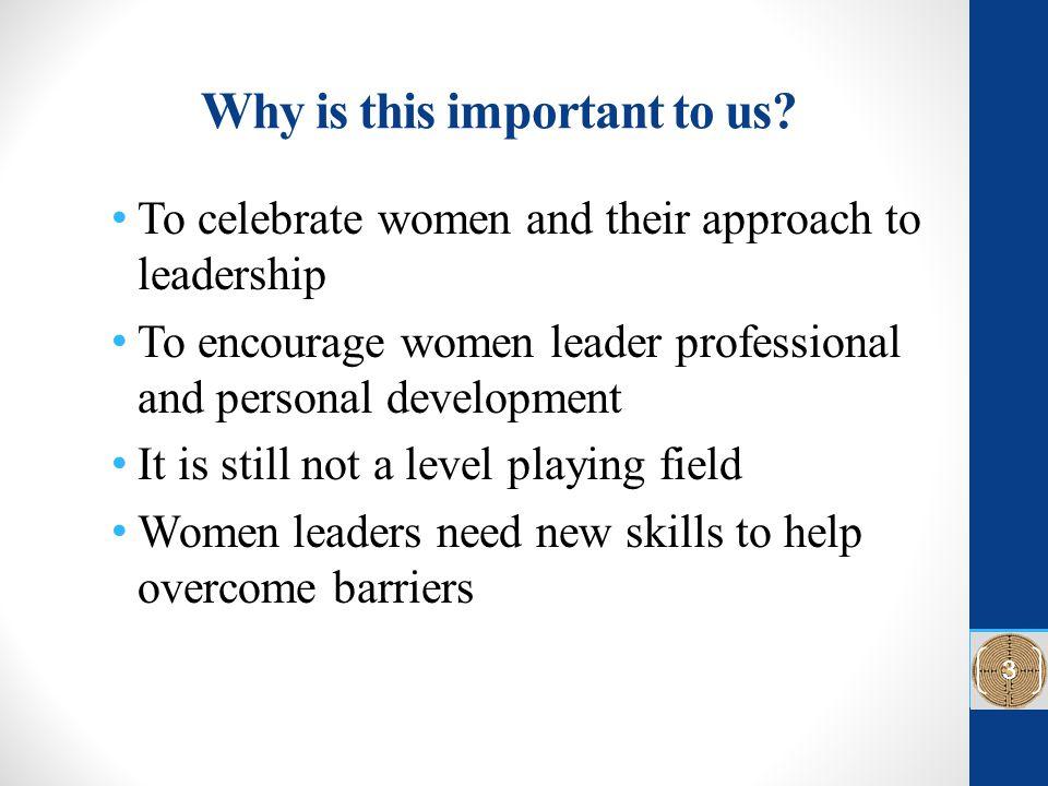 Why is this important to us? To celebrate women and their approach to leadership To encourage women leader professional and personal development It is