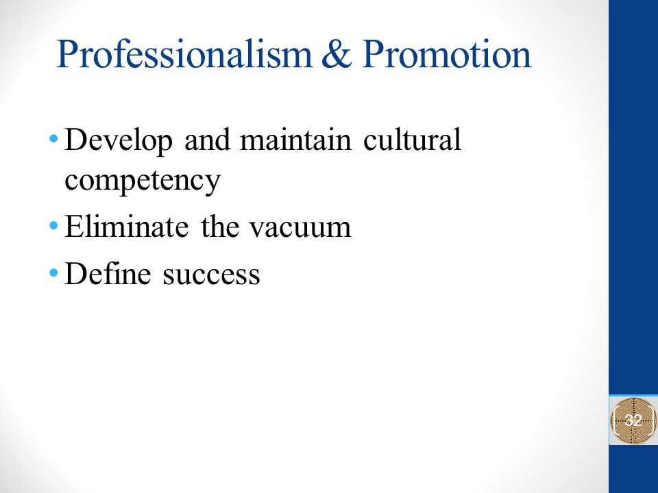 Professionalism & Promotion Develop and maintain cultural competency Eliminate the vacuum Define success 32