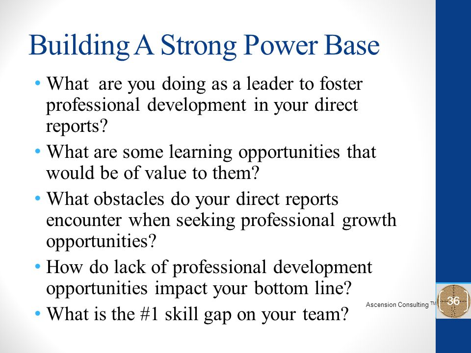 Building A Strong Power Base What are you doing as a leader to foster professional development in your direct reports.