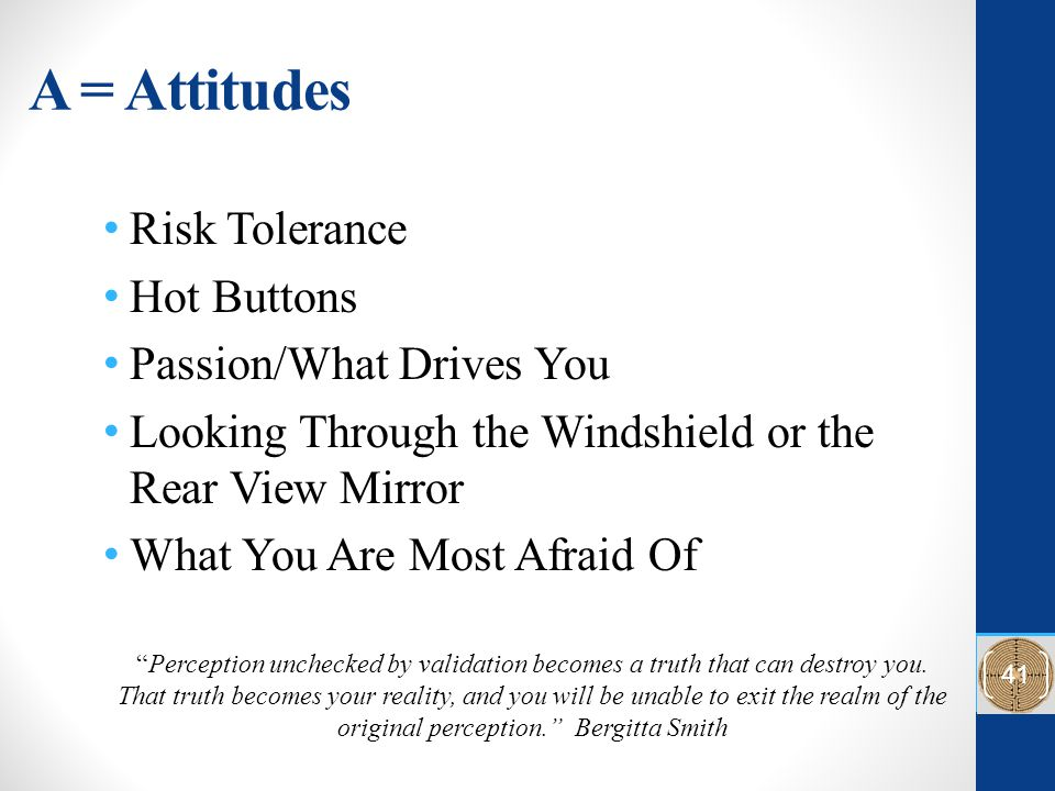 A = Attitudes Risk Tolerance Hot Buttons Passion/What Drives You Looking Through the Windshield or the Rear View Mirror What You Are Most Afraid Of Perception unchecked by validation becomes a truth that can destroy you.