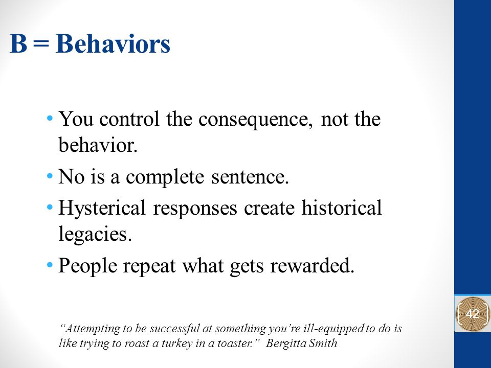 B = Behaviors You control the consequence, not the behavior. No is a complete sentence. Hysterical responses create historical legacies. People repeat