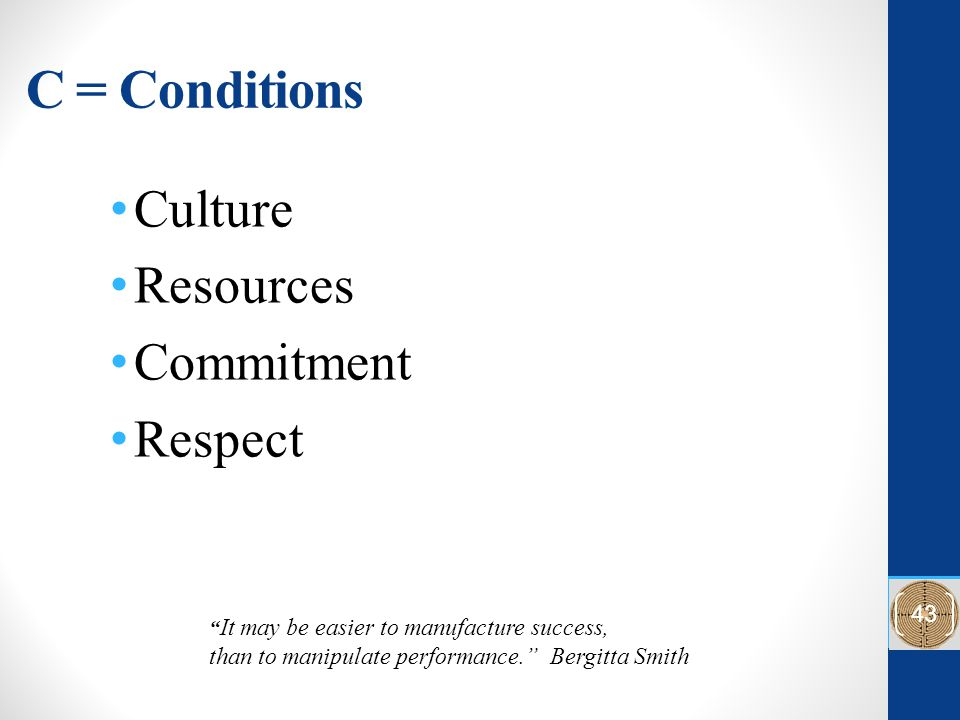 C = Conditions Culture Resources Commitment Respect It may be easier to manufacture success, than to manipulate performance. Bergitta Smith 43