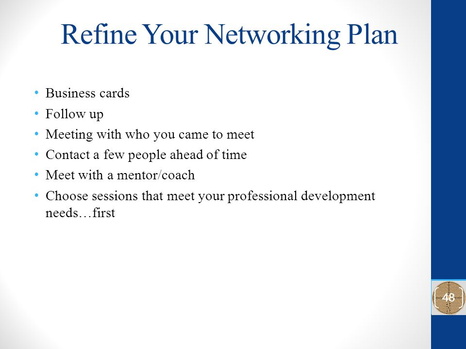 Refine Your Networking Plan Business cards Follow up Meeting with who you came to meet Contact a few people ahead of time Meet with a mentor/coach Cho
