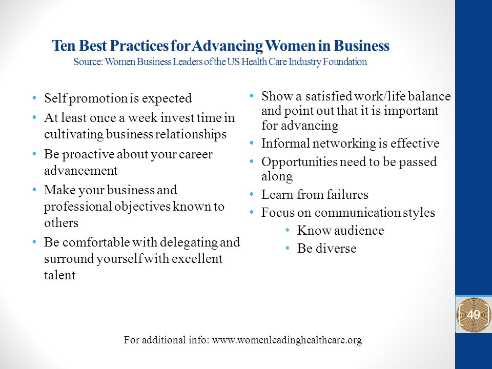 Ten Best Practices for Advancing Women in Business Source: Women Business Leaders of the US Health Care Industry Foundation Show a satisfied work/life balance and point out that it is important for advancing Informal networking is effective Opportunities need to be passed along Learn from failures Focus on communication styles Know audience Be diverse Self promotion is expected At least once a week invest time in cultivating business relationships Be proactive about your career advancement Make your business and professional objectives known to others Be comfortable with delegating and surround yourself with excellent talent For additional info: www.womenleadinghealthcare.org 49
