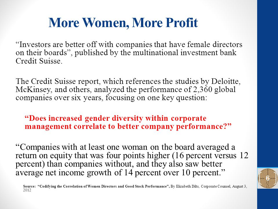 More Women, More Profit Investors are better off with companies that have female directors on their boards , published by the multinational investment bank Credit Suisse.