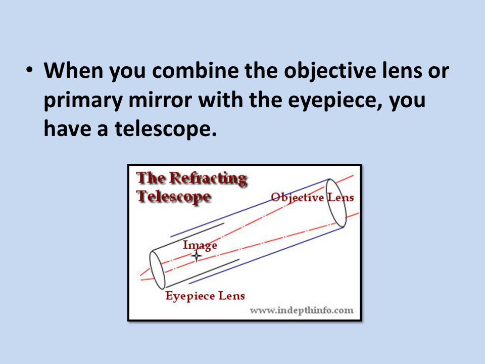When you combine the objective lens or primary mirror with the eyepiece, you have a telescope.