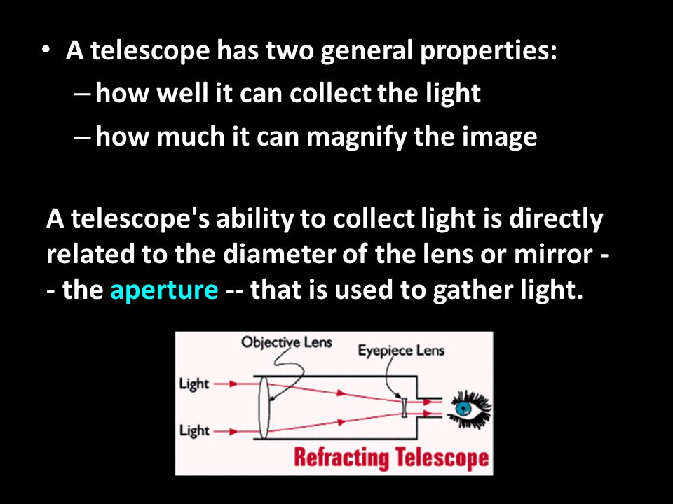 A telescope has two general properties: A telescope has two general properties: – how well it can collect the light – how much it can magnify the image A telescope s ability to collect light is directly related to the diameter of the lens or mirror - - the aperture -- that is used to gather light.