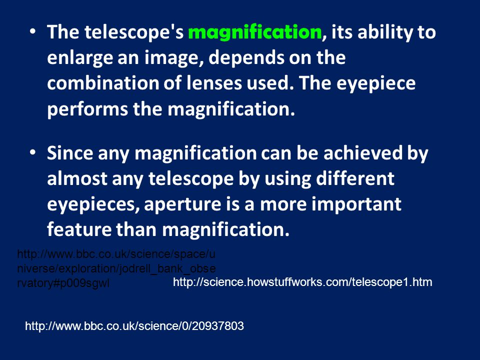 The telescope's magnification, its ability to enlarge an image, depends on the combination of lenses used. The eyepiece performs the magnification. Si