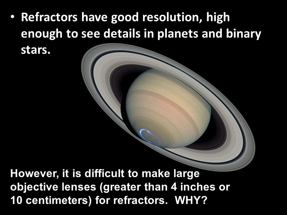 Refractors have good resolution, high enough to see details in planets and binary stars. However, it is difficult to make large objective lenses (grea