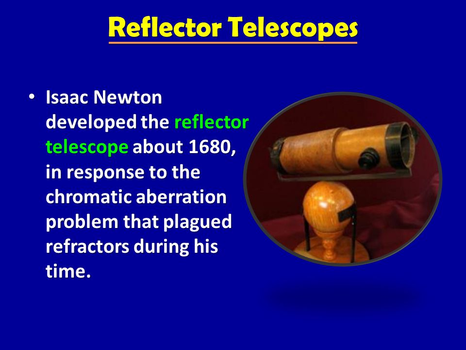 Reflector Telescopes Isaac Newton developed the reflector telescope about 1680, in response to the chromatic aberration problem that plagued refractors during his time.