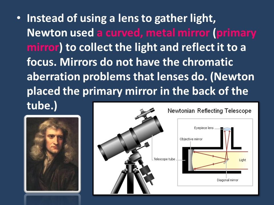 Instead of using a lens to gather light, Newton used a curved, metal mirror (primary mirror) to collect the light and reflect it to a focus.