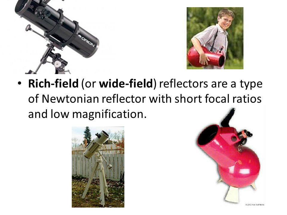 Rich-field (or wide-field) reflectors are a type of Newtonian reflector with short focal ratios and low magnification.