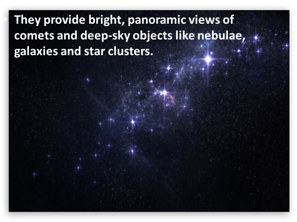 They provide bright, panoramic views of comets and deep-sky objects like nebulae, galaxies and star clusters.