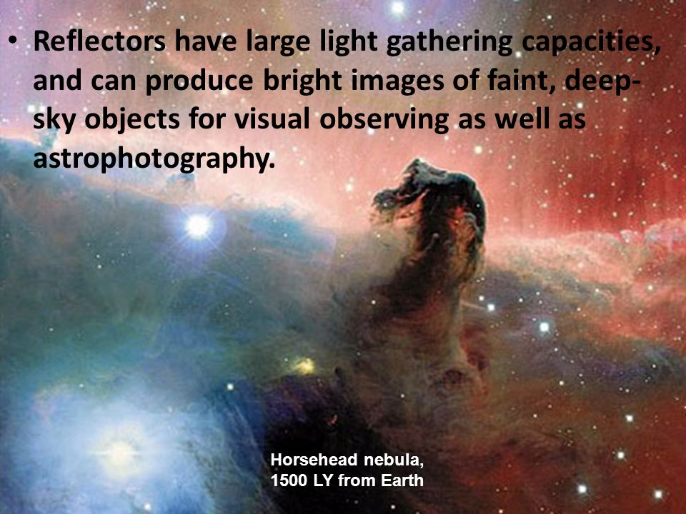 Reflectors have large light gathering capacities, and can produce bright images of faint, deep- sky objects for visual observing as well as astrophotography.