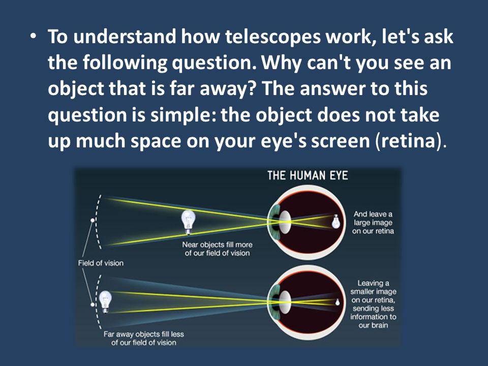 To understand how telescopes work, let's ask the following question. Why can't you see an object that is far away? The answer to this question is simp
