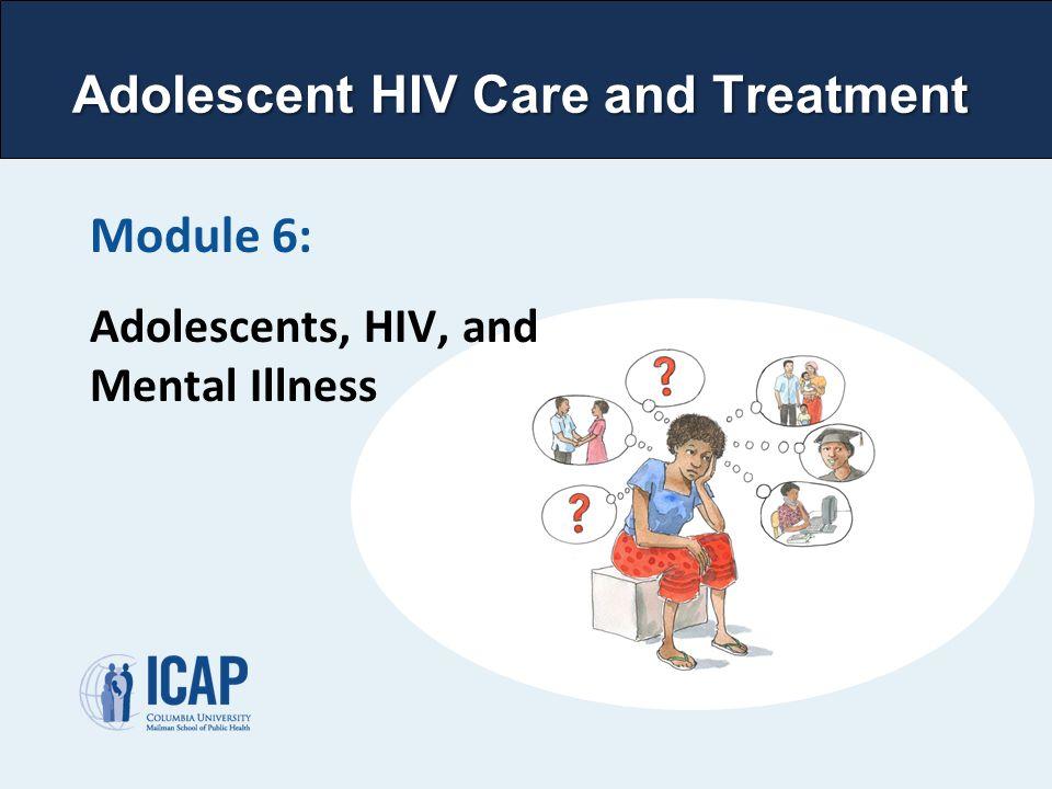 Module 6: Adolescents, HIV, and Mental Illness Adolescent HIV Care and Treatment