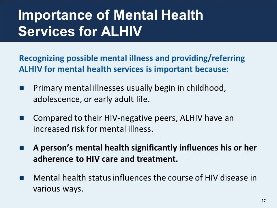 Importance of Mental Health Services for ALHIV Recognizing possible mental illness and providing/referring ALHIV for mental health services is importa