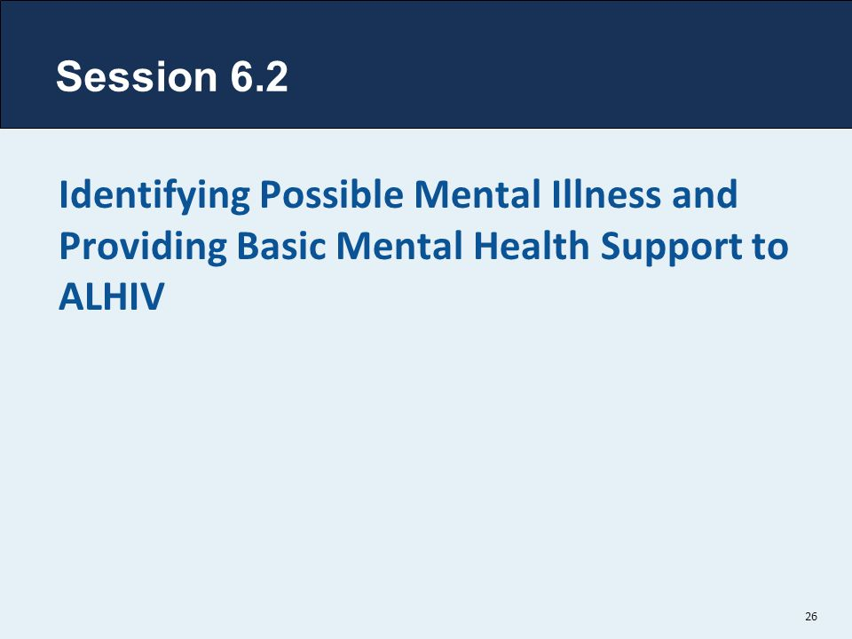 Session 6.2 Identifying Possible Mental Illness and Providing Basic Mental Health Support to ALHIV 26