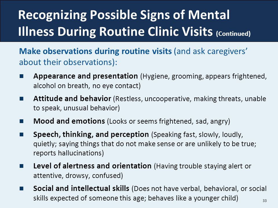 33 Recognizing Possible Signs of Mental Illness During Routine Clinic Visits (Continued) Make observations during routine visits (and ask caregivers'