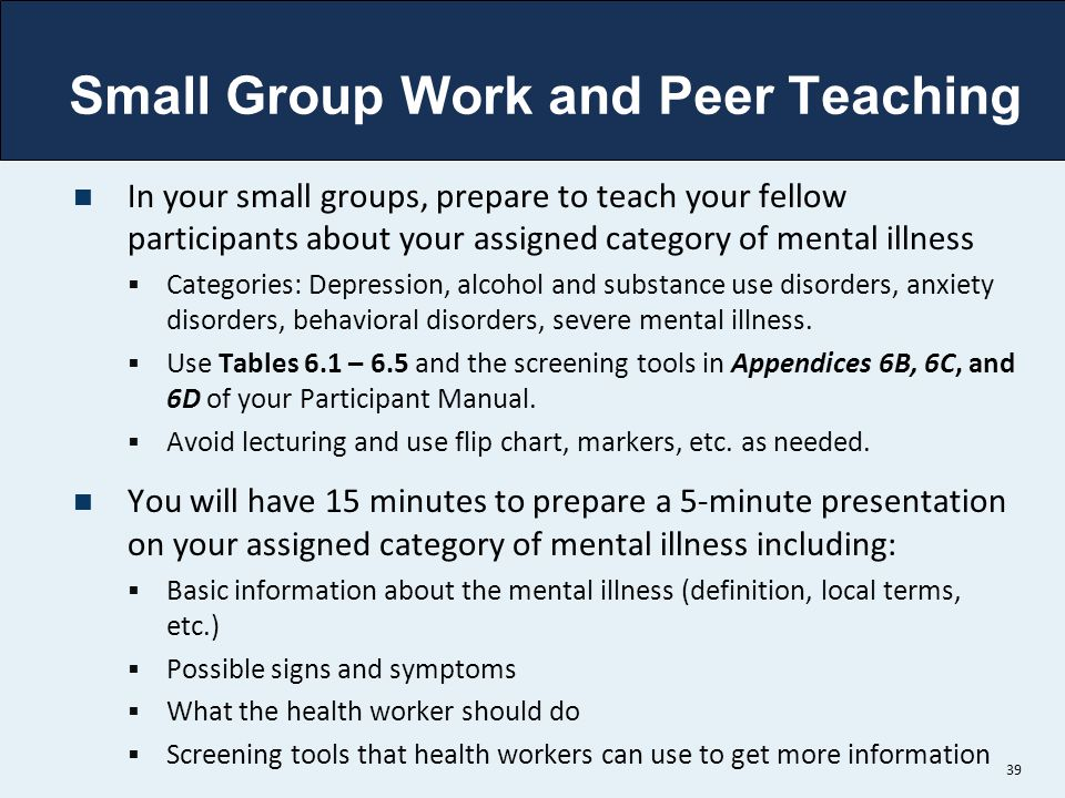 Small Group Work and Peer Teaching In your small groups, prepare to teach your fellow participants about your assigned category of mental illness  Ca