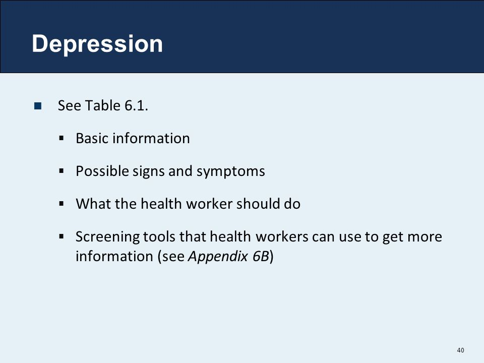 Depression See Table 6.1.  Basic information  Possible signs and symptoms  What the health worker should do  Screening tools that health workers c