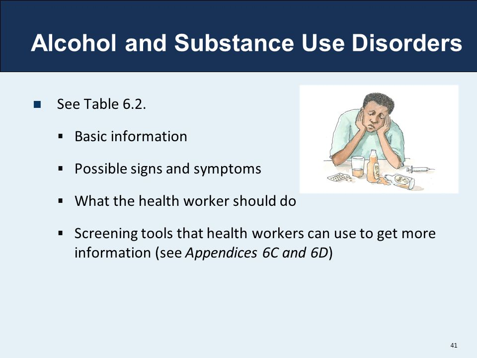 Alcohol and Substance Use Disorders See Table 6.2.  Basic information  Possible signs and symptoms  What the health worker should do  Screening to