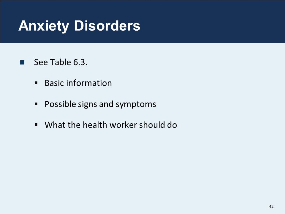 Anxiety Disorders See Table 6.3.  Basic information  Possible signs and symptoms  What the health worker should do 42