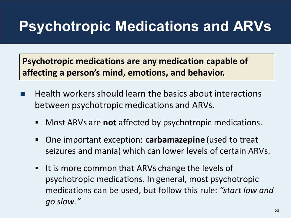 Psychotropic Medications and ARVs Health workers should learn the basics about interactions between psychotropic medications and ARVs.  Most ARVs are
