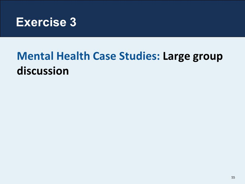 Exercise 3 Mental Health Case Studies: Large group discussion 55