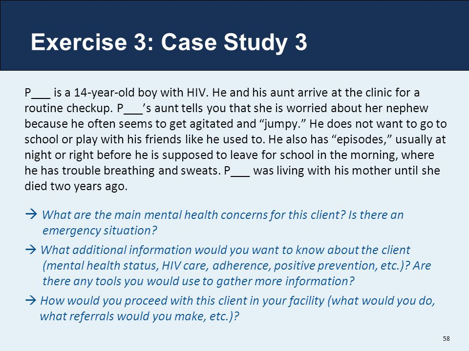 Exercise 3: Case Study 3 58 P___ is a 14-year-old boy with HIV. He and his aunt arrive at the clinic for a routine checkup. P___'s aunt tells you that