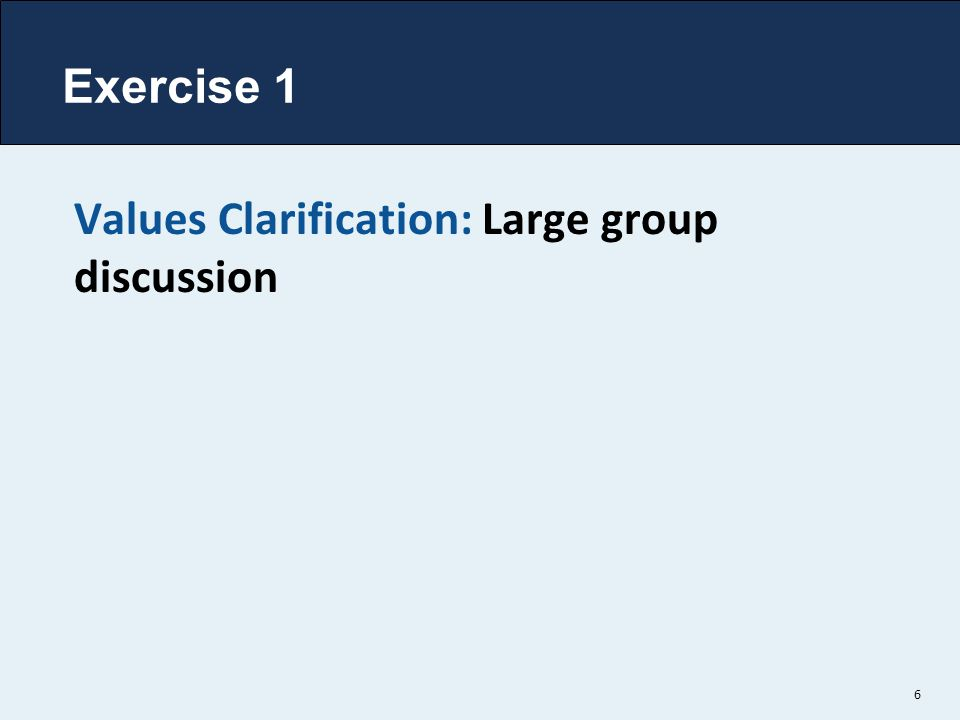 6 Values Clarification: Large group discussion Exercise 1