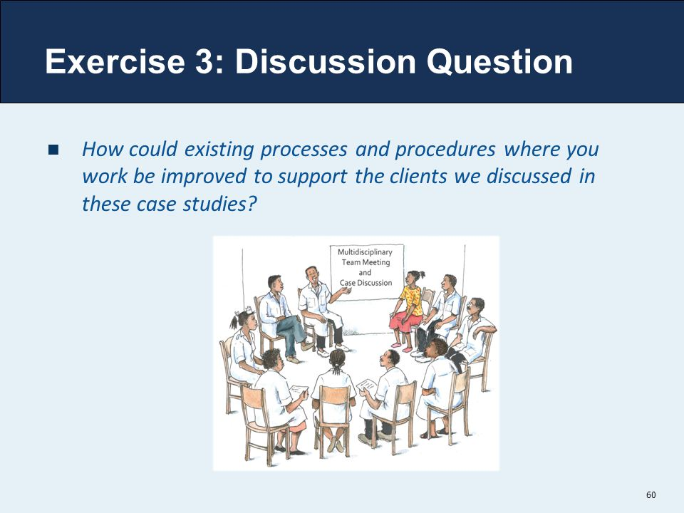 Exercise 3: Discussion Question How could existing processes and procedures where you work be improved to support the clients we discussed in these ca
