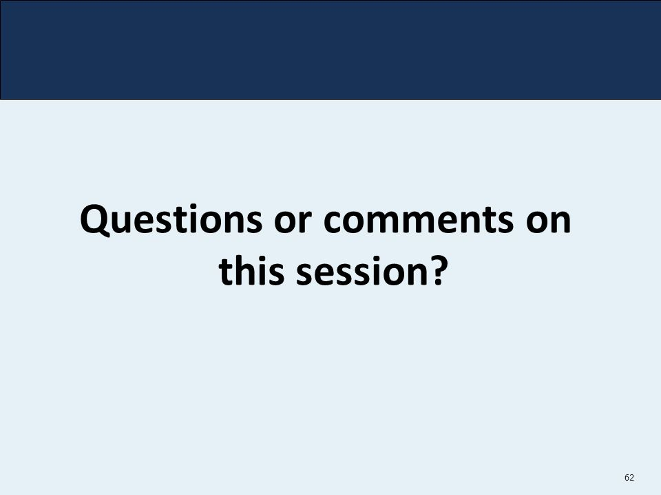 62 Questions or comments on this session?