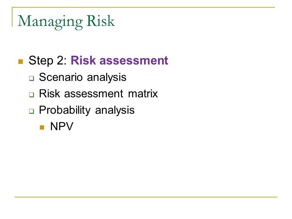 Managing Risk Step 2: Risk assessment  Scenario analysis  Risk assessment matrix  Probability analysis NPV
