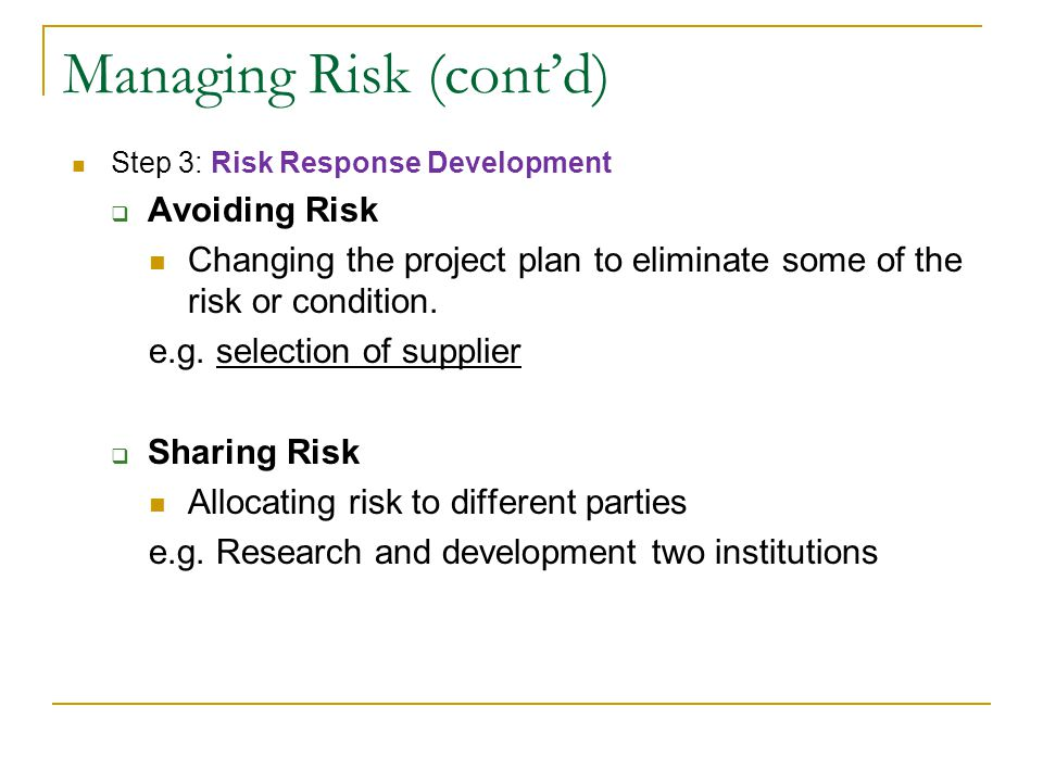 Managing Risk (cont'd) Step 3: Risk Response Development  Avoiding Risk Changing the project plan to eliminate some of the risk or condition. e.g. se